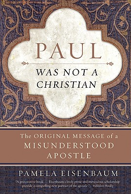 Paul Was Not a Christian: The Original Message of a Misunderstood Apostle - Eisenbaum, Pamela