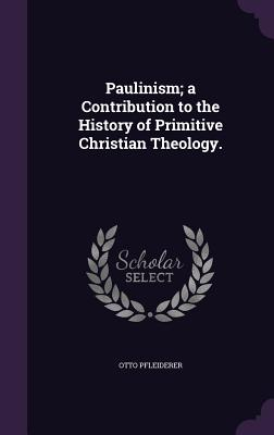 Paulinism; A Contribution to the History of Primitive Christian Theology. - Pfleiderer, Otto