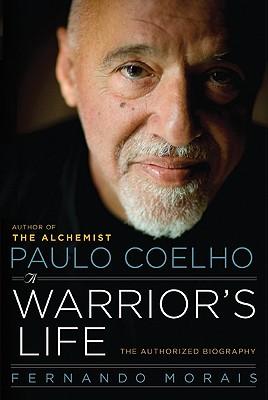 Paulo Coelho: A Warrior's Life: The Authorized Biography - Morais, Fernando