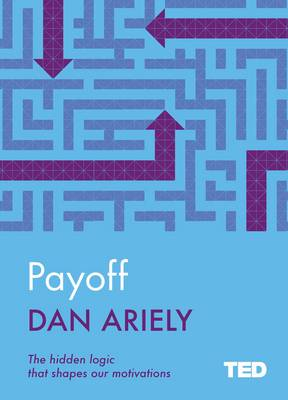 Payoff: The Hidden Logic That Shapes Our Motivations - Ariely, Dan