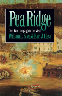 Pea Ridge: Civil War Campaign in the West - Shea, William L, PH.D., and Hess, Earl J