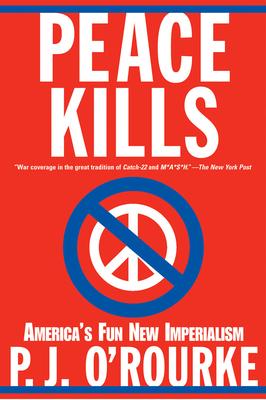 Peace Kills: America's Fun New Imperialism - O'Rourke, P. J.