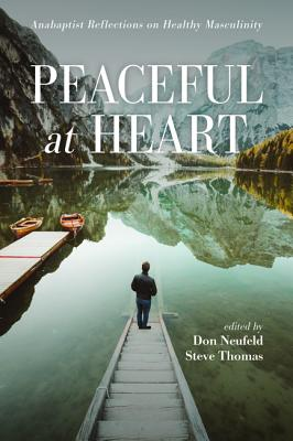 Peaceful at Heart: Anabaptist Reflections on Healthy Masculinity - Neufeld, Don (Editor), and Thomas, Steve (Editor)