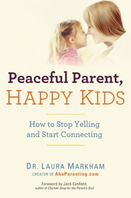 Peaceful Parent, Happy Kids: How to Stop Yelling and Start Connecting - Markham, Laura, Dr., PhD