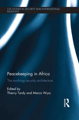 Peacekeeping in Africa: The evolving security architecture - Wyss, Marco (Editor), and Tardy, Thierry (Editor)