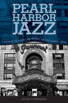 Pearl Harbor Jazz: Change in Popular Music in the Early 1940s - Townsend, Peter