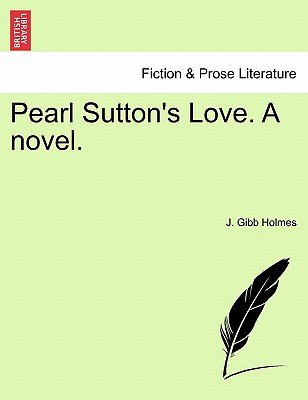 Pearl Sutton's Love. a Novel. - Holmes, J Gibb
