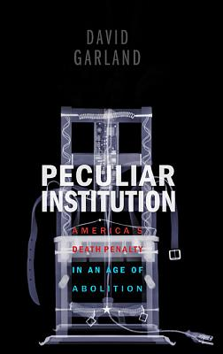 Peculiar Institution: America's Death Penalty in an Age of Abolition - Garland, David