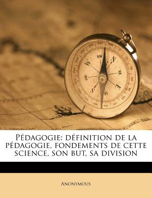 Pedagogie: Definition de La Pedagogie, Fondements de Cette Science, Son But, Sa Division - Anonymous