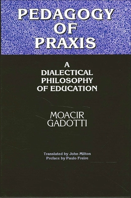 Pedagogy of Praxis: A Dialectical Philosophy of Education - Gadotti, Moacir, and Milton, John (Translated by), and Freire, Paulo (Preface by)