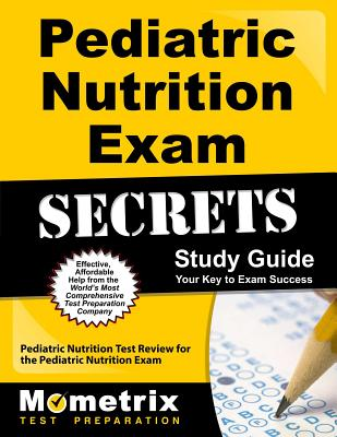Pediatric Nutrition Exam Secrets Study Guide: Pediatric Nutrition Test Review for the Pediatric Nutrition Exam - Pediatric Nutrition Exam Secrets Test Prep (Editor)