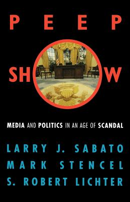 Peepshow: Media and Politics in an Age of Scandal - Sabato, Larry, and Lichter, S Robert, Professor, and Stencel, Mark