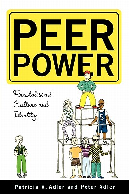 Peer Power: Preadolescent Culture and Indentity - Adler, Patricia, and Adler, Peter