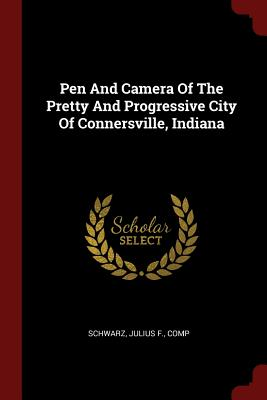 Pen and Camera of the Pretty and Progressive City of Connersville, Indiana - Schwarz, Julius F Comp (Creator)
