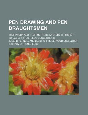 Pen Drawing and Pen Draughtsmen, Their Work and Their Methods: A Study of the Art To-Day with Technical Suggestions - Primary Source Edition - Pennell, Joseph