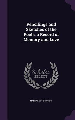 Pencilings and Sketches of the Poets; A Record of Memory and Love - Downing, Margaret T