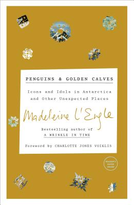 Penguins and Golden Calves: Icons and Idols in Antarctica and Other Unexpected Places - L'Engle, Madeleine