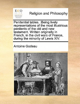 Penitential Tables.: Being Lively Representations of the Most Illustrious Penitents of the Old and New Testament. Written Originally in French, in the Civil Wars of France, During the Minority of Lewis XIV. - Godeau, Antoine
