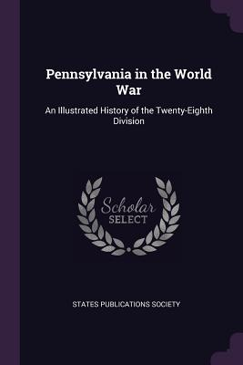 Pennsylvania in the World War: An Illustrated History of the Twenty-Eighth Division - States Publications Society (Creator)