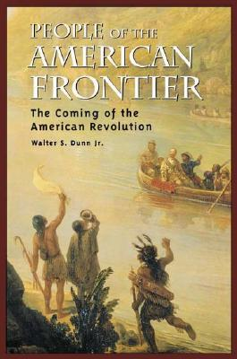 People of the American Frontier: The Coming of the American Revolution - Dunn, Walter S, Jr.