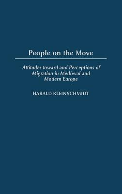 People on the Move: Attitudes Toward and Perceptions of Migration in Medieval and Modern Europe - Kleinschmidt, Harald