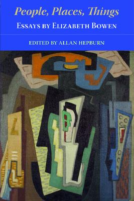 People, Places, Things - Essays by Elizabeth Bowen - Hepburn, Allan, Professor (Editor), and Bowen, Elizabeth
