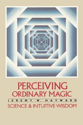 Perceiving Ordinary Magic: Science and Intuitive Wisdom - Hayward, Jeremy W