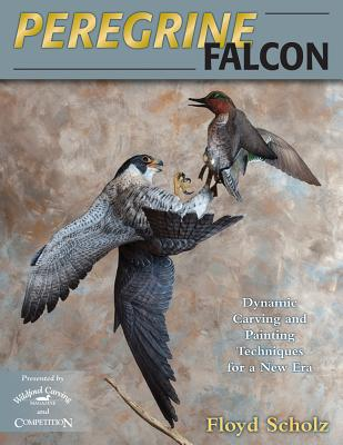 Peregrine Falcon: Dynamic Carving and Painting Techniques for a New Era - Scholz, Floyd