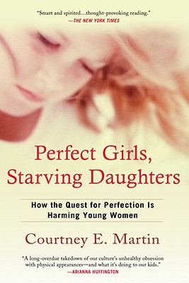 Perfect Girls, Starving Daughters: How the Quest for Perfection Is Harming Young Women - Martin, Courtney E
