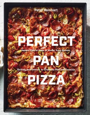 Perfect Pan Pizza: Square Pies to Make at Home, from Roman, Sicilian, and Detroit, to Grandma Pies and Focaccia [A Cookbook] - Reinhart, Peter