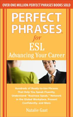 "Perfect Phrases for ESL: Advancing Your Career: Hundreds of Ready-To-Use Phrases That Help You Speak Fluently, Understand ""Business Speak,"" Network in the Global Workplace, Present Confidently, and More - Gast, Natalie"