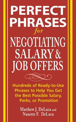 Perfect Phrases for Negotiating Salary and Job Offers: Hundreds of Ready-To-Use Phrases to Help You Get the Best Possible Salary, Perks or Promotion - DeLuca, Matthew J, and DeLuca, Nanette F