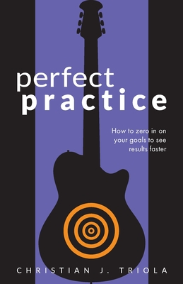Perfect Practice: How to Zero in on Your Goals and Become a Better Guitar Player Faster - Triola, Christian J