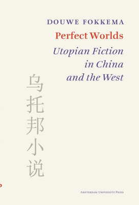 Perfect Worlds: Utopian Fiction in China and the West - Fokkema, Douwe W., and Ibsch, Elrud