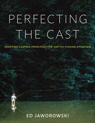 Perfecting the Cast: Adapting Casting Principles for Any Fly-Fishing Situation - Jaworowski, Ed