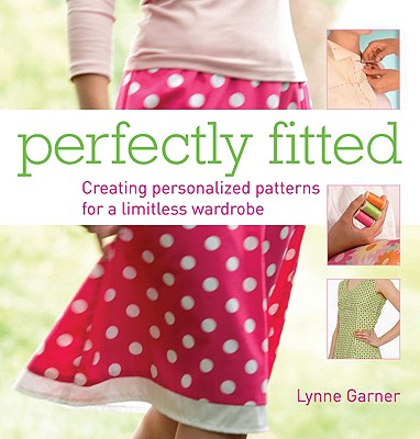 Perfectly Fitted: Creating Personalized Patterns for a Limitless Wardrobe - Garner, Lynne