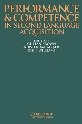 Performance and Competence in Second Language Acquisition - Brown, Gillian (Editor), and Williams, John, Professor (Editor), and Malmkjaer, Kirsten, Professor (Editor)