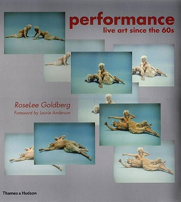 Performance: Live Art Since the 60s - Goldberg, RoseLee, and Anderson, Laurie (Foreword by)