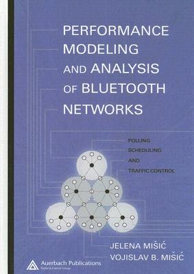 Performance Modeling and Analysis of Bluetooth Networks: Polling, Scheduling, and Traffic Control - Misic, Jelena, and Misic, Vojislav B