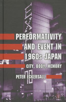 Performativity and Event in 1960s Japan: City, Body, Memory - Eckersall, Peter