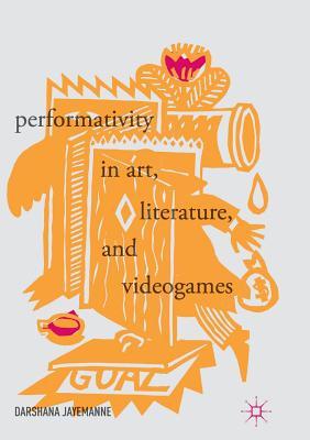 Performativity in Art, Literature, and Videogames - Jayemanne, Darshana