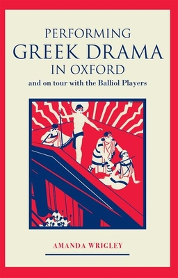 Performing Greek Drama in Oxford and on Tour with the Balliol Players - Wrigley, Amanda