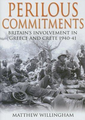 Perilous Commitments: Britain's Involvement in Greece and Crete 1940-41 - Willingham, Matthew