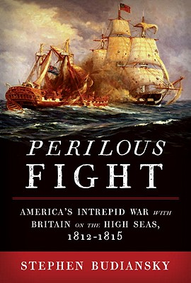 Perilous Fight: America's Intrepid War with Britain on the High Seas, 1812-1815 - Budiansky, Stephen