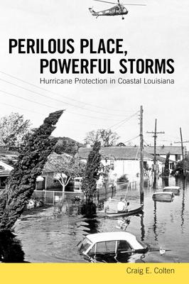 Perilous Place, Powerful Storms: Hurricane Protection in Coastal Louisiana - Colten, Craig E