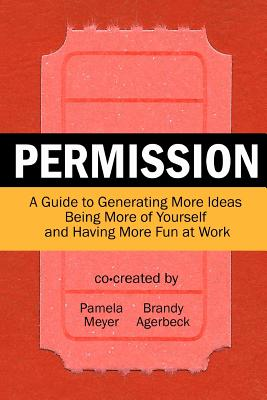 Permission: A Guide to Generating More Ideas, Being More of Yourself and Having More Fun at Work - Agerbeck, Brandy, and Meyer, Pamela