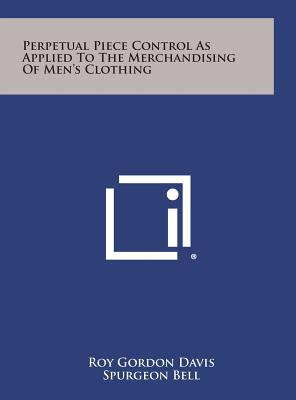 Perpetual Piece Control as Applied to the Merchandising of Men's Clothing - Davis, Roy Gordon, and Bell, Spurgeon (Foreword by)