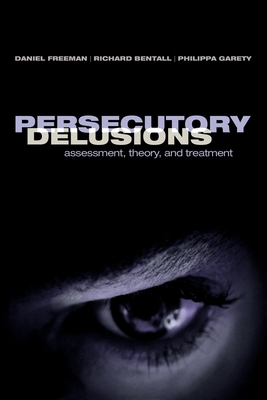 Persecutory Delusions: Assessment, Theory and Treatment - Freeman, Daniel, MD (Editor), and Bentall, Richard (Editor), and Garety, Philippa (Editor)