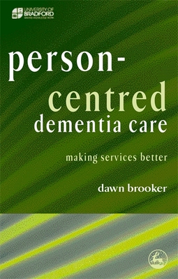 Person-Centred Dementia Care: Making Services Better - Brooker, Dawn