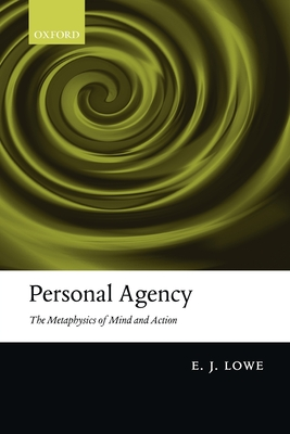 Personal Agency: The Metaphysics of Mind and Action - Lowe, E. J.